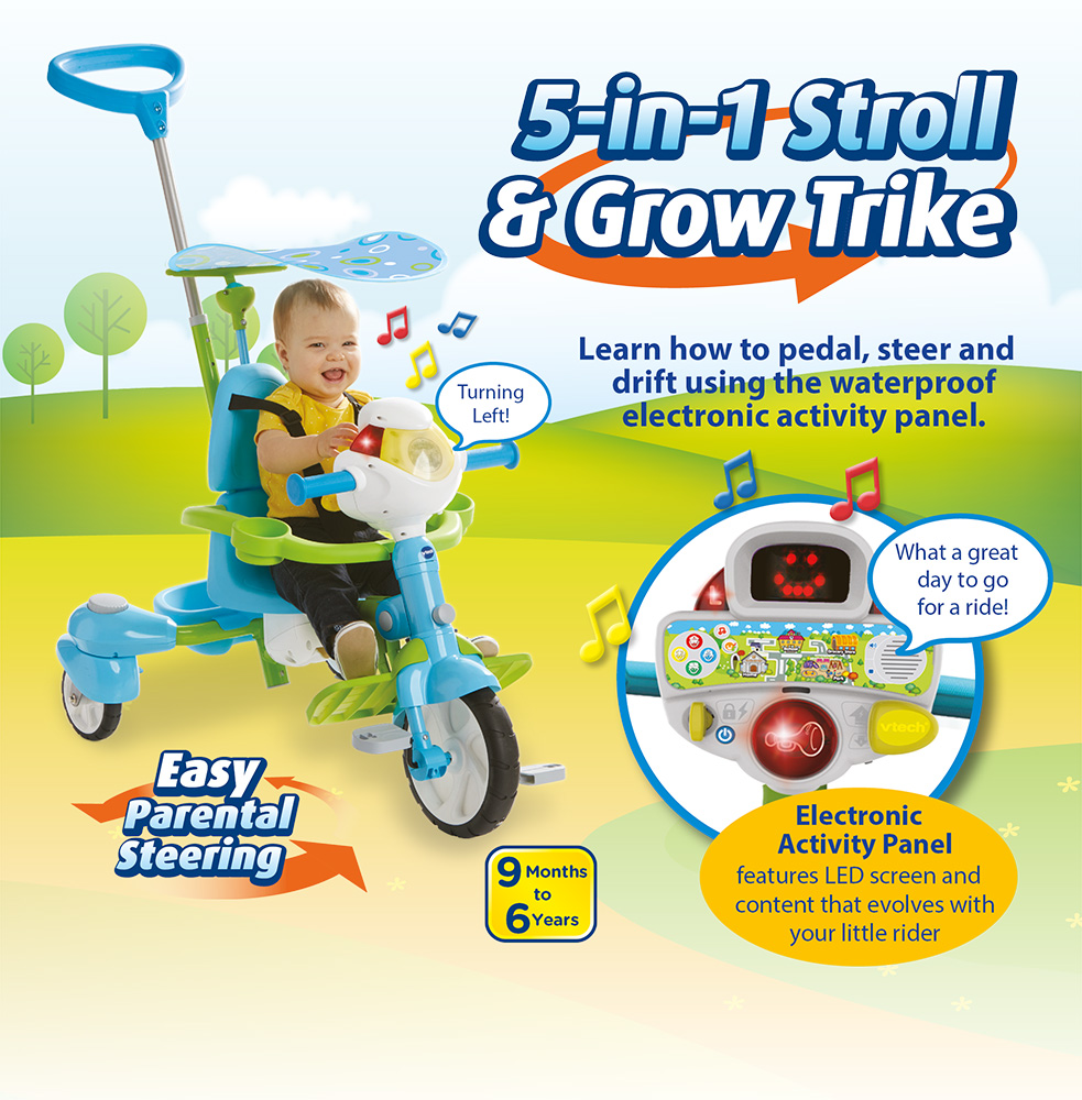 5-in-1 Stroll & Grow Trike. Learn how to pedal, steer and drift using the waterproof electronic activity panel. Easy Parental Steering. Electronic Activity Panel - features LED screen and content that ecolves with your little rider.